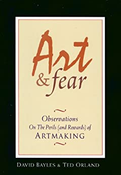Art & Fear: Observations on the Perils (and Rewards) of Artmaking by [Bayles, David, Orland, Ted]