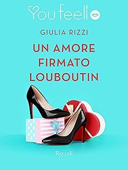 Un amore firmato Louboutin (Youfeel): La suola rossa è come un fazzoletto che una donna elegante lascia cadere se ha visto un uomo che l'attrae. di [Rizzi, Giulia]