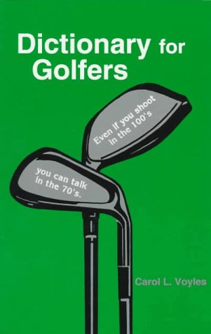 Dictionary for Golfers: Even If You Shoot in the 100'S, You Can Talk in the 70's por Carol L. Voyles