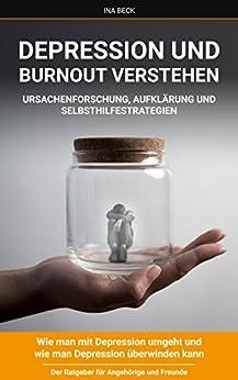 Depression und Burnout verstehen Ursachenforschung, Aufklärung und Selbsthilfestrategien: Wie man mit Depressionen umgeht und wie man Depressionen überwinden ... für Angehörige (Depression abzugeben)