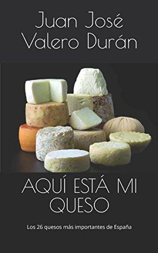 AQUÍ ESTÁ MI  QUESO: Los 26 quesos más importantes de España por Juan José Valero Durán