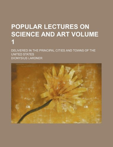Popular lectures on science and art; delivered in the principal cities and towns of the United States Volume 1