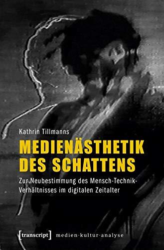 Medienästhetik des Schattens: Zur Neubestimmung des Mensch-Technik-Verhältnisses im digitalen Zeitalter (Medienkulturanalyse)
