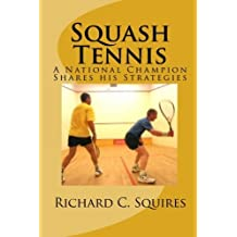 Squash Tennis: A National Champion Shares his Strategies by Richard C. Squires (2009-12-07)