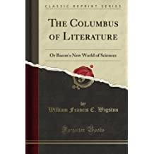 The Columbus of Literature: Or Bacon's New World of Sciences (Classic Reprint)