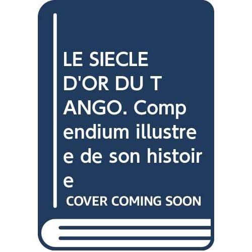 LE SIECLE D'OR DU TANGO. Compendium illustrée de son histoire