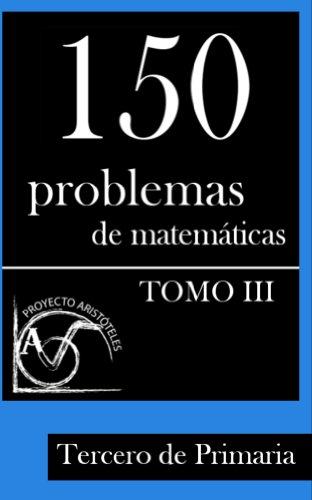 150 Problemas de Matemáticas para Tercero de Primaria (Tomo 3) (Colección de Problemas para Tercero de Primaria) por Proyecto Aristóteles