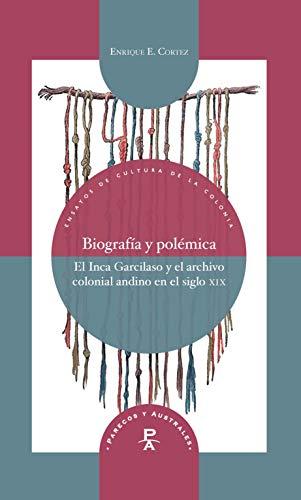 Biografía y polémica: El Inca Garcilaso y el archivo colonial andino en el siglo XIX (Parecos y australes. Ensayos de Cultura de la Colonia nº 22) por Enrique Cortez