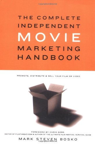 The Complete Independent Movie Marketing Handbook: Promote, Distribute, & Sell Your Film or Video: Promote, Distribute and Sell Your Film or Video