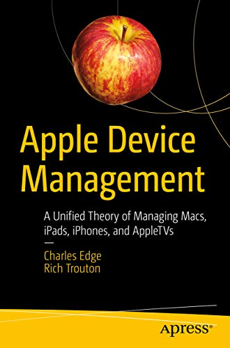 Apple Device Management: A Unified Theory of Managing Macs, iPads, iPhones, and AppleTVs (English Edition)
