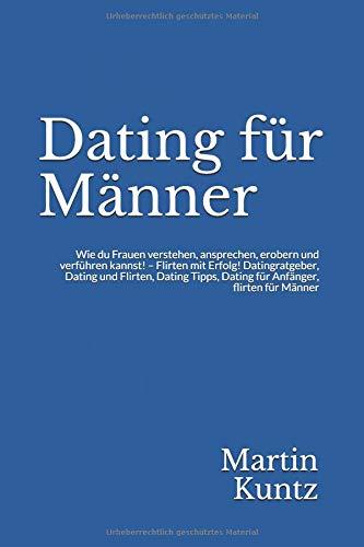 Dating für Männer: Wie du Frauen verstehen, ansprechen, erobern und verführen kannst! - Flirten mit Erfolg! Datingratgeber, Dating und Flirten, Dating Tipps, Dating für Anfänger, flirten für Männer