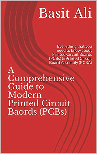 A Comprehensive Guide to Modern Printed Circuit Baords (PCBs): Everything that you need to know about Printed Circuit Boards (PCBs) & Printed Circuit Board Assembly (PCBA) (English Edition) -