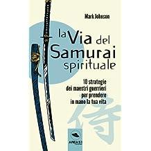 La via del Samurai spirituale: 10 strategie dei maestri guerrieri per prendere in mano la tua vita