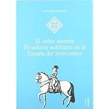El señor ausente: El señorío nobiliario en la España del Setecientos (Hispania)
