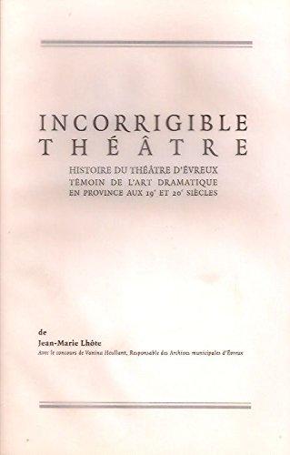 Incorrigible théâtre : Histoire du Théâtre d'Évreux, témoin de l'art dramatique en province aux 19e et 20e siècles (Dés opérations)