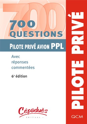 700 questions Pilote privé avion PPL : Avec réponses commentées par Collectif