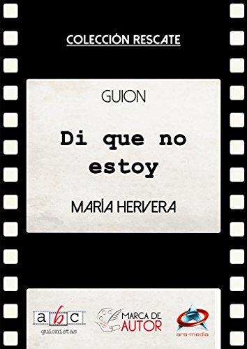 Di que no estoy: Guion Cinematográfico (Colección Rescate - Marca de Autor) por María Hervera