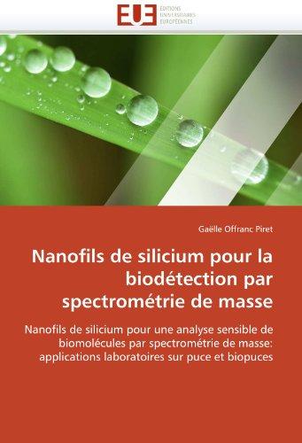 Nanofils de silicium pour la biodétection par spectrométrie de masse: Nanofils de silicium pour une analyse sensible de biomolécules par spectrométrie ... sur puce et biopuces (Omn.Univ.Europ.) par Gaëlle Offranc Piret