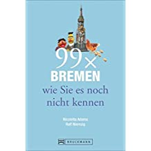 Bremen Reiseführer: 99x Bremen wie Sie es noch nicht kennen. Besondere Insidertipps, Sehenswürdigkeiten und ausgefallene Orte zum Einkaufen. Kunst und Kultur rund um den Weserbogen.