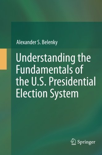 Understanding the Fundamentals of the U.S. Presidential Election System by Alexander S. Belenky (2014-05-08)