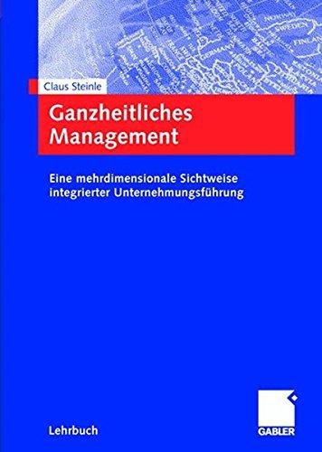 Ganzheitliches Management: Eine mehrdimensionale Sichtweise integrierter Unternehmungsführung