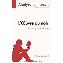 L'OEuvre au noir de Marguerite Yourcenar (Analyse de l'oeuvre): Résumé Complet Et Analyse Détaillée De L'oeuvre