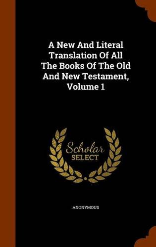 A New And Literal Translation Of All The Books Of The Old And New Testament, Volume 1