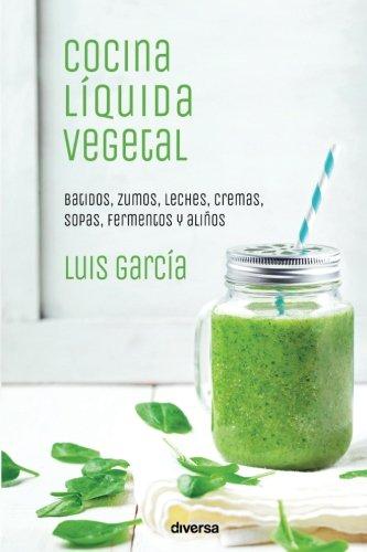 Cocina líquida vegetal: Batidos, zumos, leches, cremas, sopas, fermentos y aliños (Cocina natural) por Luis García Sanz