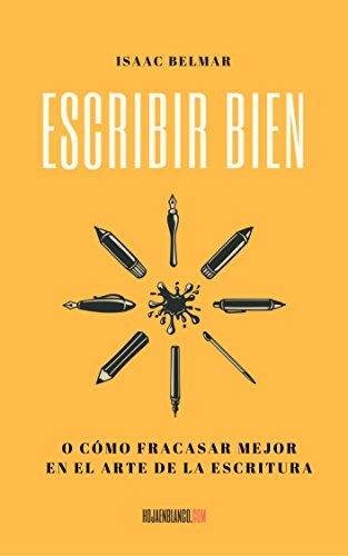Escribir bien: O cómo fracasar mejor en el arte de la escritura