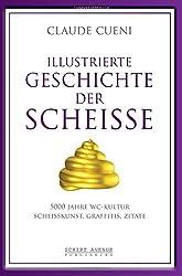 Illustrierte Geschichte der Scheiße: 5000 Jahre WC Kultur, Scheisskunst, Graffitis, Zitate (Kurz & Bündig - Illustrierte Kulturgeschichte)