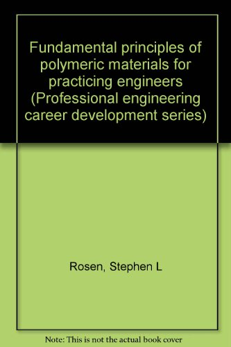 Fundamental principles of polymeric materials for practicing engineers (Professional engineering career development series)