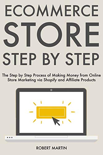 Ecommerce Store Step by Step: The Step by Step Process of Making Money from Online Store Marketing via Shopify and Affiliate Products (English Edition)