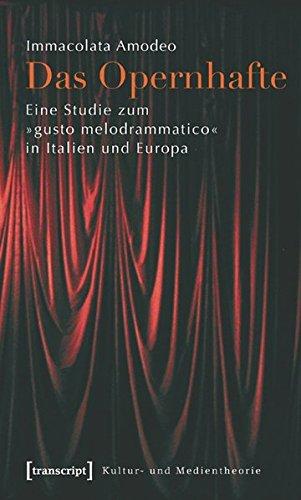 Das Opernhafte: Eine Studie zum »gusto melodrammatico« in Italien und Europa (Kultur- und Medientheorie)