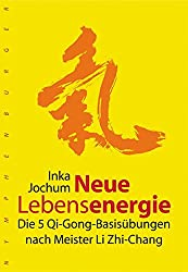 Neue Lebensenergie: Die 5 Qi-Gong-Basisübungen nach Meister Li Zhi-Chang
