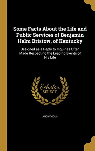 Some Facts about the Life and Public Services of Benjamin Helm Bristow, of Kentucky: Designed as a Reply to Inquiries Often Made Respecting the Leading Events of His Life
