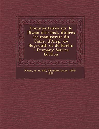 Commentaires Sur Le Diwan D'Al-Ansa, D'Apres Les Manuscrits Du Caire, D'Alep, de Beyrouth Et de Berlin - Primary Source Edition