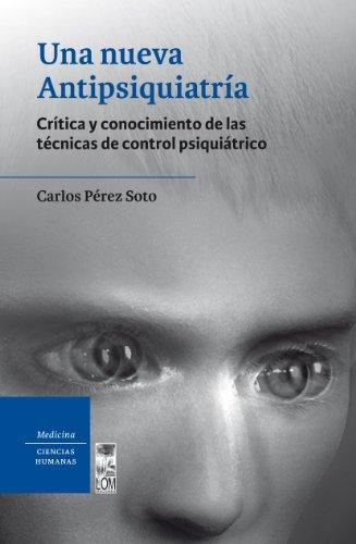 Nueva Antipsiquiatria, Una. Crítica y conocimiento de las técnicas de control psiquiátrico por Carlos Pérez Soto