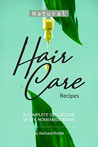 Natural Hair Care Recipes: A Complete Collection of