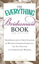 The Everything Bridesmaid Book: From bachelorette party planning to wedding ceremony etiquette - all you need for an unforgettable wedding by Holly Lefevre (2011-02-18)