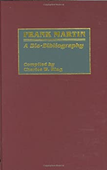 Frank Martin: A Bio-Bibliography (Bio-Bibliographies in Music) by [King, Charles]