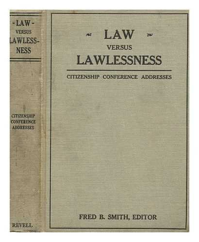 Law vs. lawlessness; addresses delivered at the Citizenship conference, Washington, D. C., October 13, 14, 15, 1923, edited by Fred B. Smith