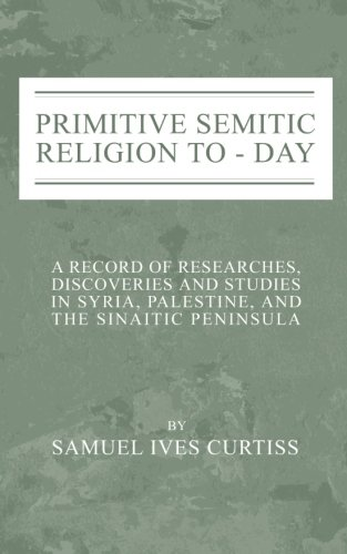 Primitive Semitic Religion Today: A Record of Researches, Discoveries and Studies in Syria, Palestine and the Sinaitic Peninsula por Samuel I. Curtiss