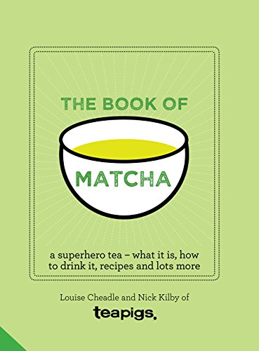 The Book of Matcha: A Superhero Tea – What It Is, How to Drink It, Recipes and Lots More