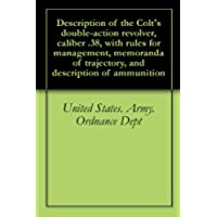 Description of the Colt's double-action revolver, caliber .38, with rules for management, memoranda of trajectory, and description of ammunition (English Edition)