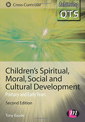 Children's Spiritual, Moral, Social and Cultural Development: Primary and Early Years (Achieving QTS Cross-Curricular Strand Series)