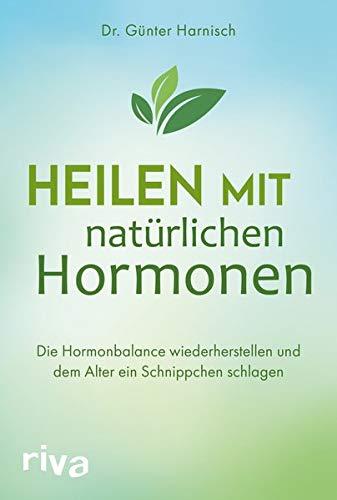 Heilen mit natürlichen Hormonen: Die Hormonbalance wiederherstellen und dem Alter ein Schnippchen schlagen -