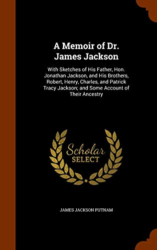A Memoir of Dr. James Jackson: With Sketches of His Father, Hon. Jonathan Jackson, and His Brothers, Robert, Henry, Charles, and Patrick Tracy Jackson; And Some Account of Their Ancestry