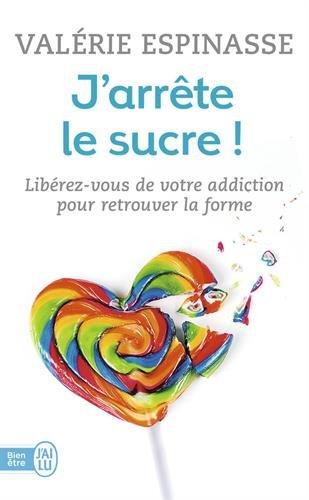 J'arrête le sucre ! : Libérez-vous de votre addiction et retrouvez la forme