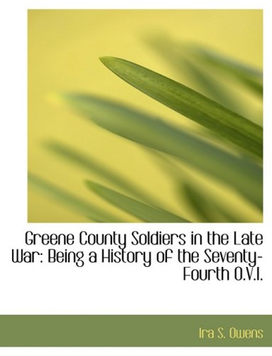 Greene County Soldiers in the Late War: Being a History of the Seventy-Fourth O.V.I: Being a History of the Seventy-Fourth O.V.I. (Large Print Edition)