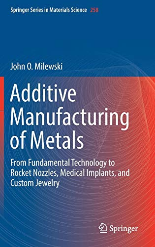 Additive Manufacturing of Metals: From Fundamental Technology to Rocket Nozzles, Medical Implants, and Custom Jewelry (Springer Series in Materials Science, Band 258)